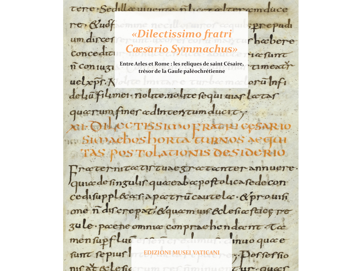 «Dilectissimo fratri Caesario Symmachus» Entre Arles et Rome: les reliques de saint Césaire, trésor de la Gaule paléochrétienne