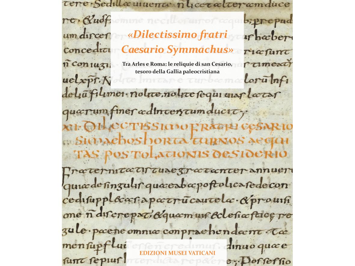 «Dilectissimo fratri Caesario Symmachus» Tra Arles e Roma: le reliquie di san Cesario, tesoro della Gallia paleocristiana