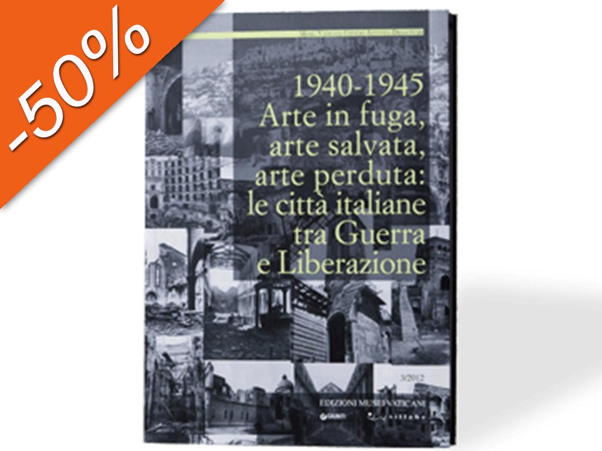 1940-1945 Arte in fuga, arte salvata, arte perduta: le città italiane tra Guerra e Liberazione